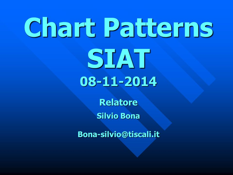 Chart Patterns SIAT 08-11-2014 Relatore Silvio Bona Bona-silvio@tiscali.it