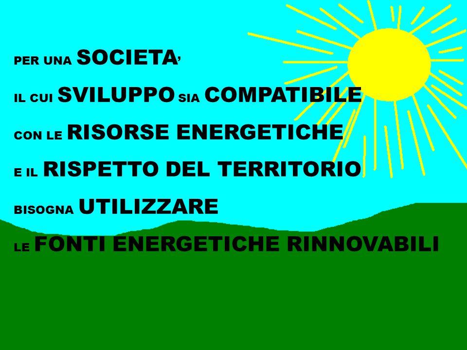 PER UNA SOCIETA' IL CUI SVILUPPO SIA COMPATIBILE. CON LE RISORSE ENERGETICHE. E IL RISPETTO DEL TERRITORIO.