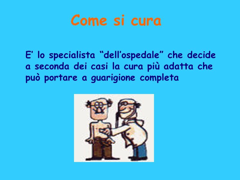 Come si cura E' lo specialista dell'ospedale che decide a seconda dei casi la cura più adatta che può portare a guarigione completa.