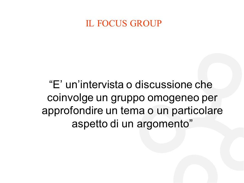 IL FOCUS GROUP E' un'intervista o discussione che coinvolge un gruppo omogeneo per approfondire un tema o un particolare aspetto di un argomento