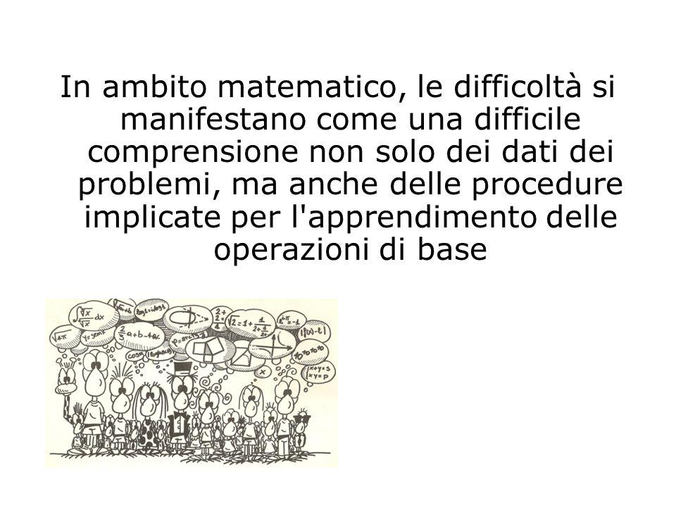 In ambito matematico, le difficoltà si manifestano come una difficile comprensione non solo dei dati dei problemi, ma anche delle procedure implicate per l apprendimento delle operazioni di base