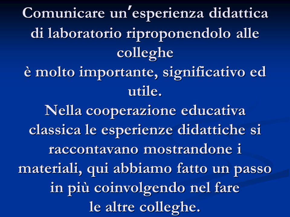 Comunicare un'esperienza didattica di laboratorio riproponendolo alle colleghe è molto importante, significativo ed utile.