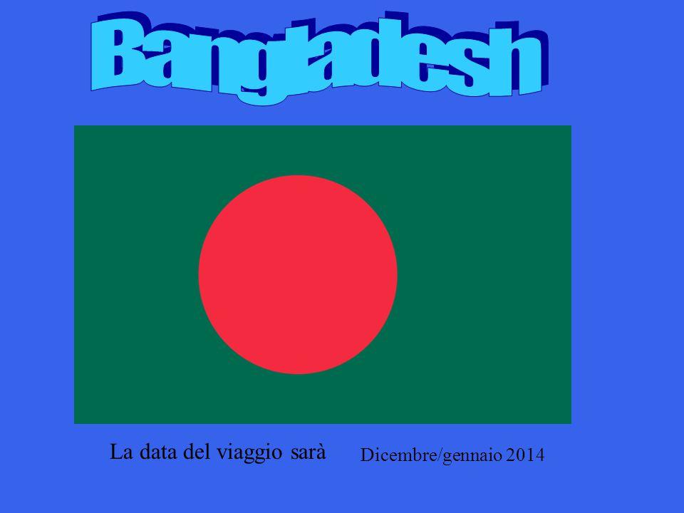 Bangladesh La data del viaggio sarà Dicembre/gennaio 2014