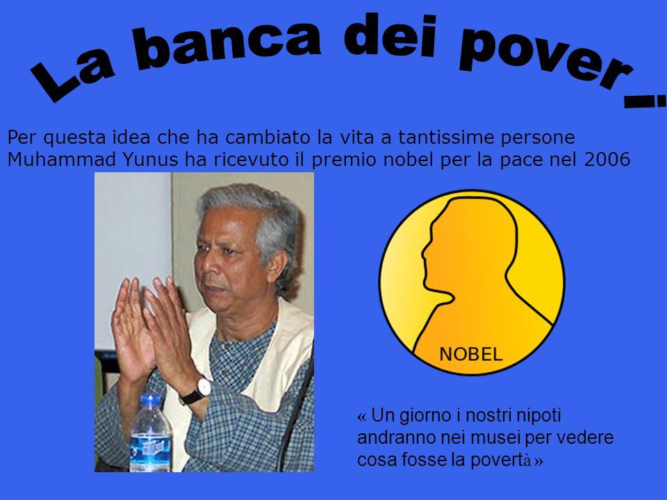 La banca dei poveri Per questa idea che ha cambiato la vita a tantissime persone Muhammad Yunus ha ricevuto il premio nobel per la pace nel 2006.