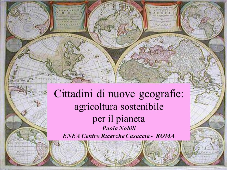 Cittadini di nuove geografie: agricoltura sostenibile per il pianeta Paola Nobili ENEA Centro Ricerche Casaccia - ROMA