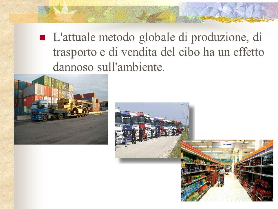 L attuale metodo globale di produzione, di trasporto e di vendita del cibo ha un effetto dannoso sull ambiente.