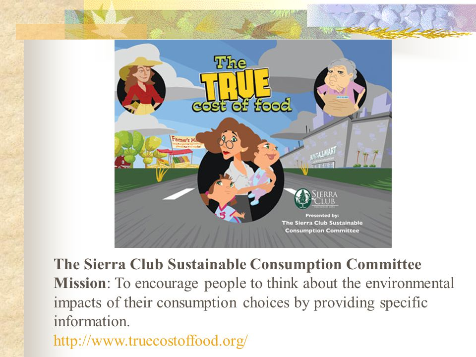 The Sierra Club Sustainable Consumption Committee Mission: To encourage people to think about the environmental impacts of their consumption choices by providing specific information.