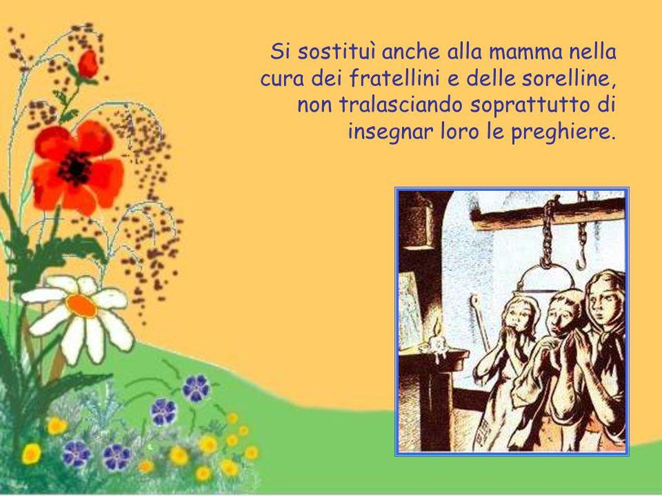 Si sostituì anche alla mamma nella cura dei fratellini e delle sorelline, non tralasciando soprattutto di insegnar loro le preghiere.