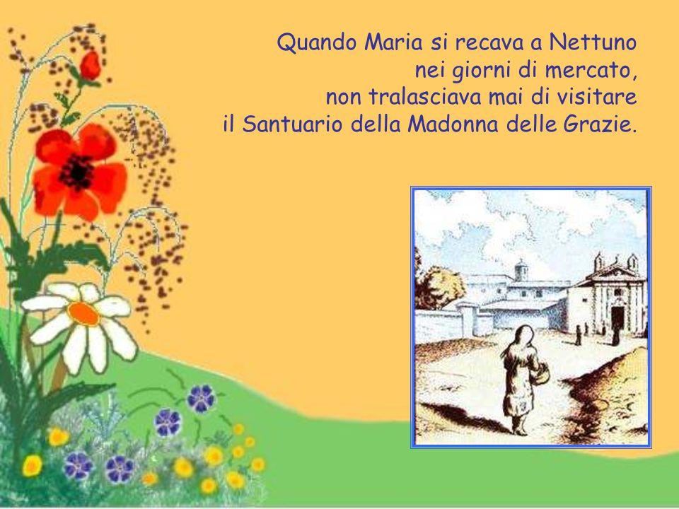 Quando Maria si recava a Nettuno nei giorni di mercato, non tralasciava mai di visitare il Santuario della Madonna delle Grazie.