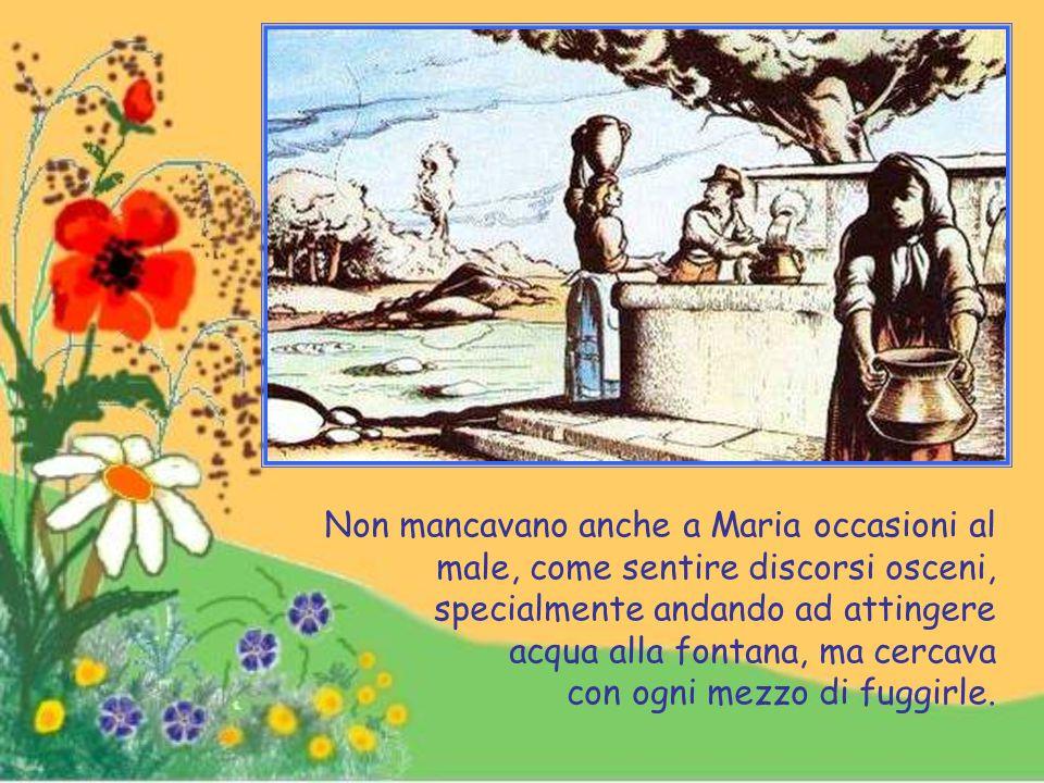 Non mancavano anche a Maria occasioni al male, come sentire discorsi osceni, specialmente andando ad attingere acqua alla fontana, ma cercava con ogni mezzo di fuggirle.