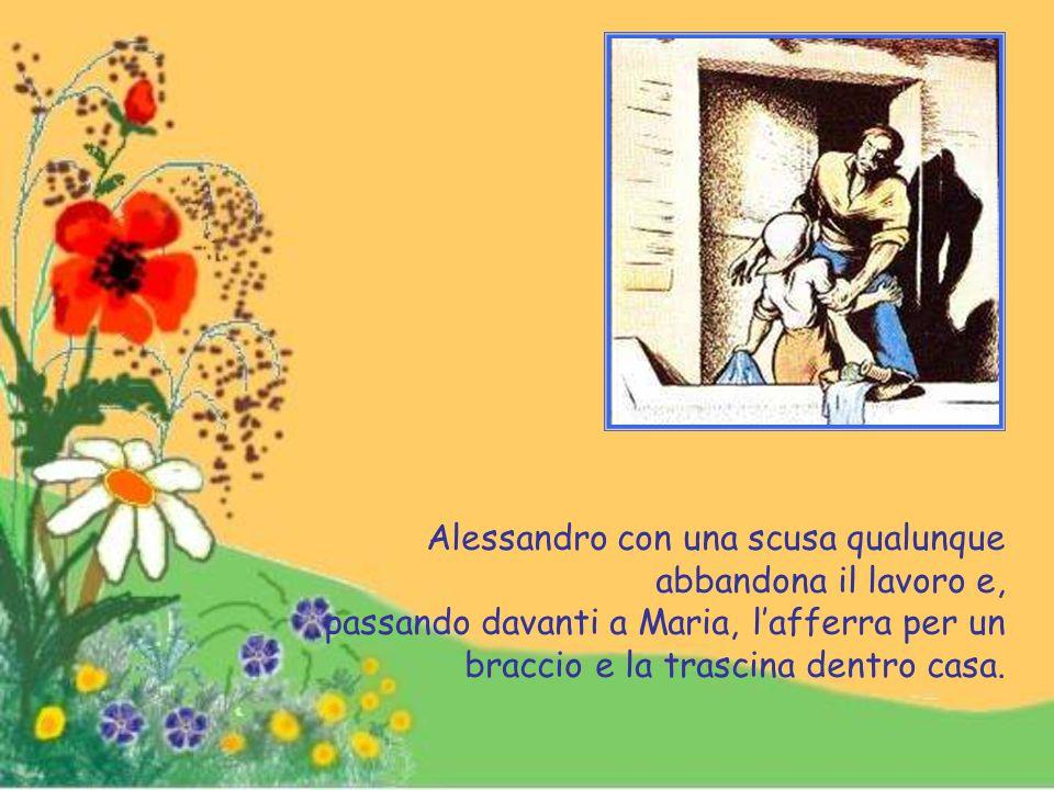 Alessandro con una scusa qualunque abbandona il lavoro e, passando davanti a Maria, l'afferra per un braccio e la trascina dentro casa.