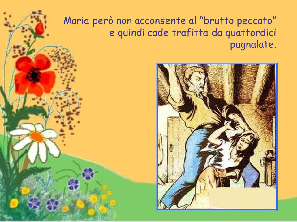 Maria però non acconsente al brutto peccato e quindi cade trafitta da quattordici pugnalate.
