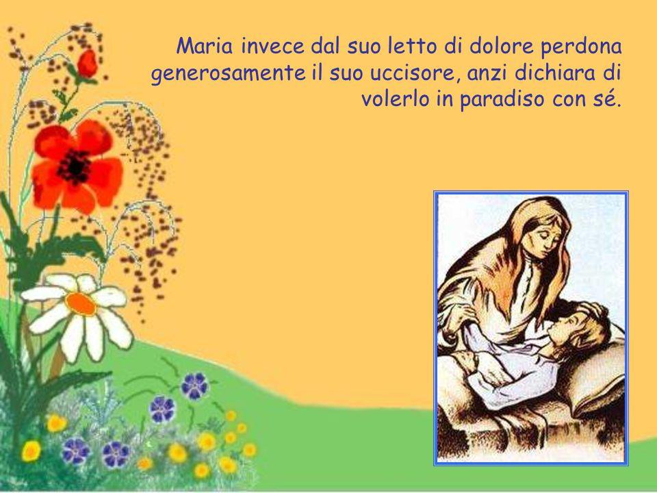 Maria invece dal suo letto di dolore perdona generosamente il suo uccisore, anzi dichiara di volerlo in paradiso con sé.