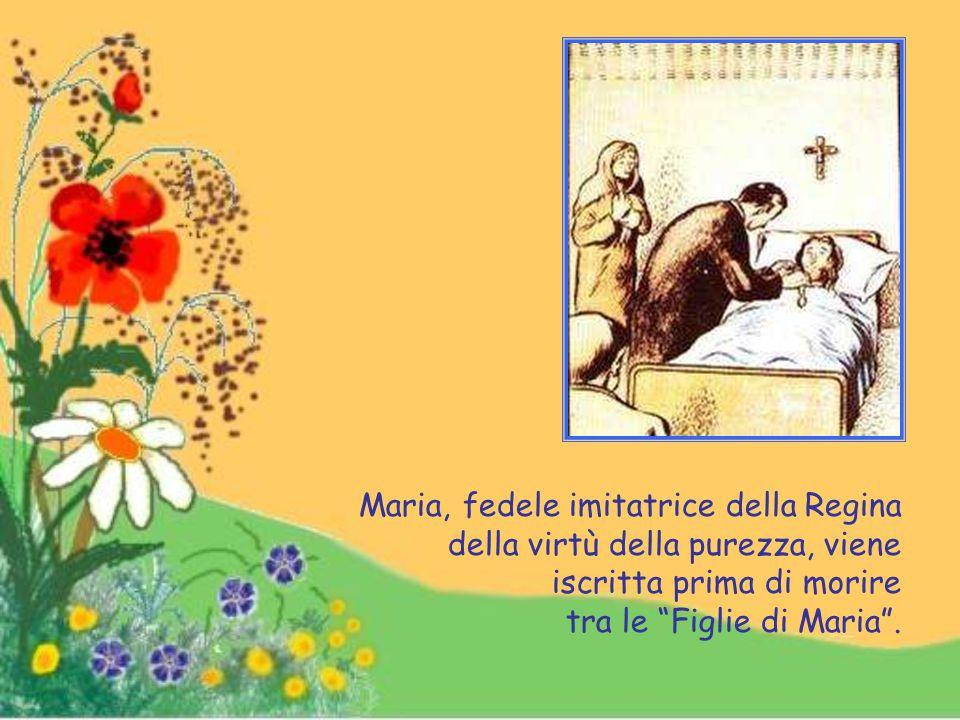 Maria, fedele imitatrice della Regina della virtù della purezza, viene iscritta prima di morire tra le Figlie di Maria .