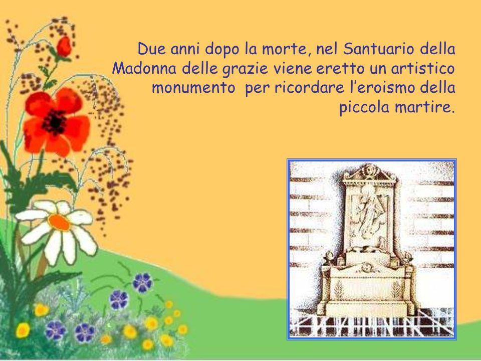 Due anni dopo la morte, nel Santuario della Madonna delle grazie viene eretto un artistico monumento per ricordare l'eroismo della piccola martire.