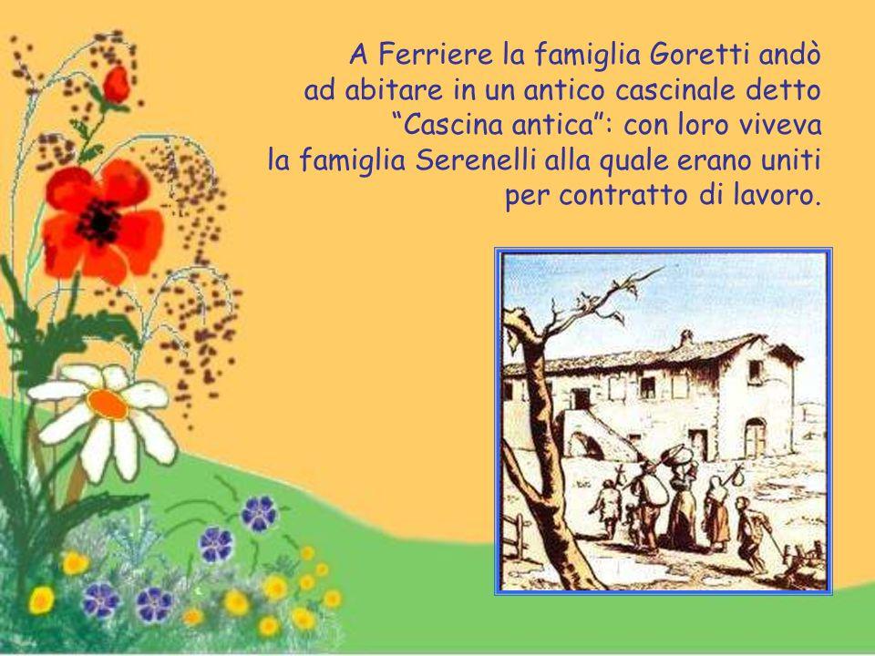A Ferriere la famiglia Goretti andò ad abitare in un antico cascinale detto Cascina antica : con loro viveva la famiglia Serenelli alla quale erano uniti per contratto di lavoro.