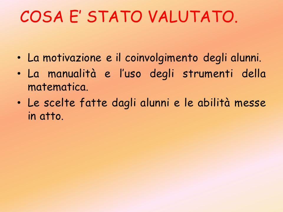 COSA E' STATO VALUTATO. La motivazione e il coinvolgimento degli alunni. La manualità e l'uso degli strumenti della matematica.