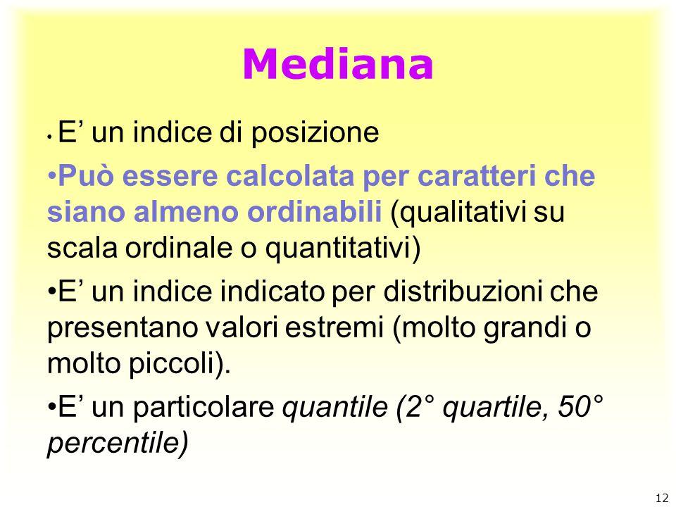 Mediana E' un indice di posizione. Può essere calcolata per caratteri che siano almeno ordinabili (qualitativi su scala ordinale o quantitativi)