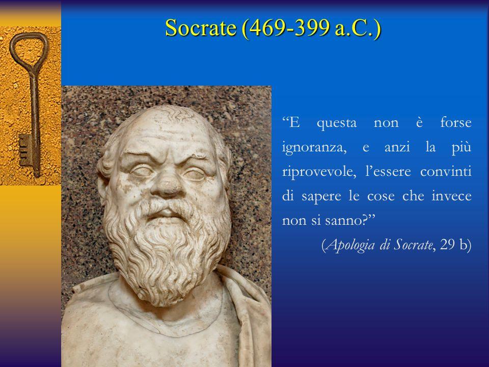 Socrate (469-399 a.C.) E questa non è forse ignoranza, e anzi la più riprovevole, l'essere convinti di sapere le cose che invece non si sanno