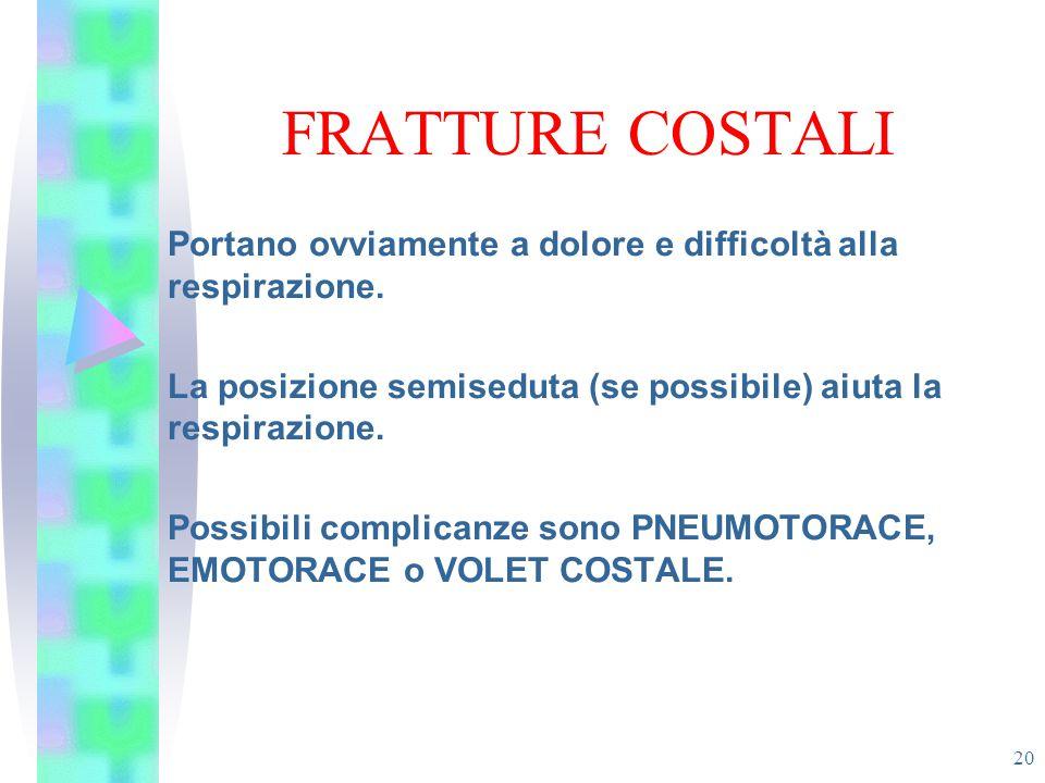 FRATTURE COSTALI Portano ovviamente a dolore e difficoltà alla respirazione. La posizione semiseduta (se possibile) aiuta la respirazione.