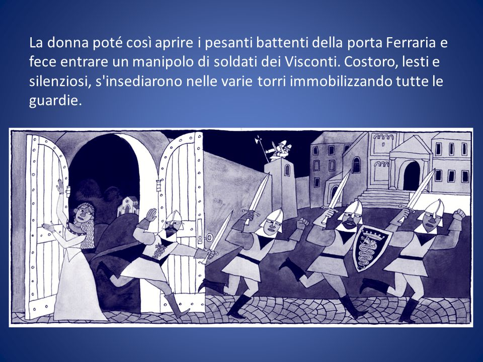 La donna poté così aprire i pesanti battenti della porta Ferraria e fece entrare un manipolo di soldati dei Visconti.