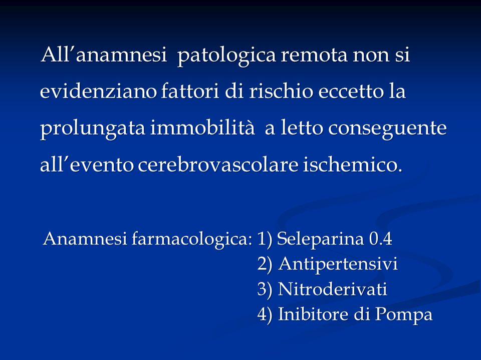 All'anamnesi patologica remota non si evidenziano fattori di rischio eccetto la prolungata immobilità a letto conseguente all'evento cerebrovascolare ischemico.