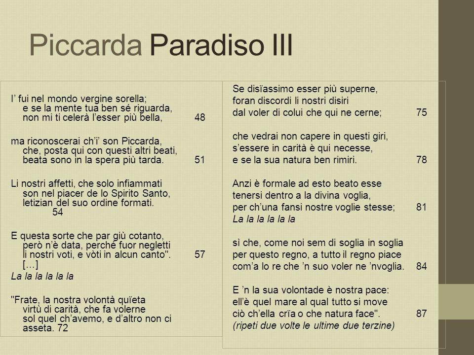 Piccarda Paradiso III I' fui nel mondo vergine sorella; e se la mente tua ben sé riguarda, non mi ti celerà l'esser più bella, 48.