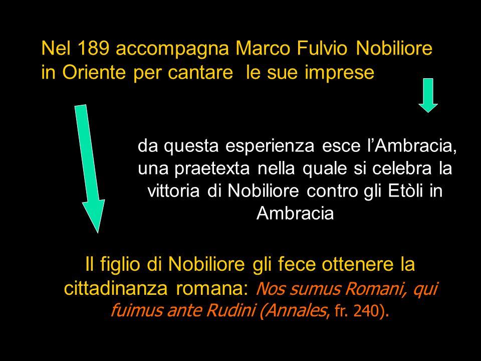 Nel 189 accompagna Marco Fulvio Nobiliore in Oriente per cantare le sue imprese