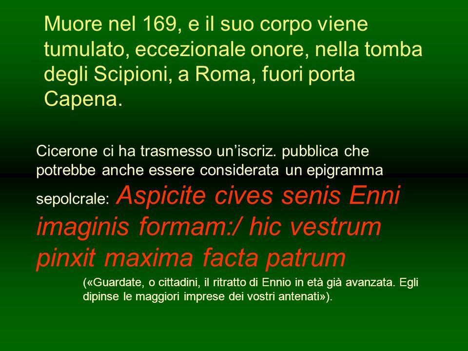 Muore nel 169, e il suo corpo viene tumulato, eccezionale onore, nella tomba degli Scipioni, a Roma, fuori porta Capena.