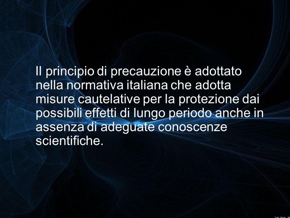 Il principio di precauzione è adottato nella normativa italiana che adotta misure cautelative per la protezione dai possibili effetti di lungo periodo anche in assenza di adeguate conoscenze scientifiche.