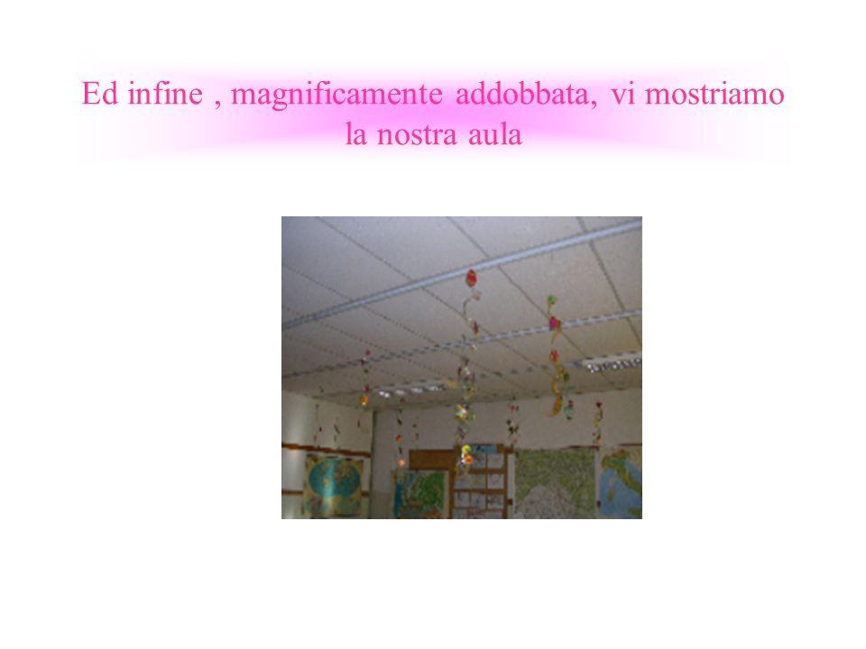 Ed infine , magnificamente addobbata, vi mostriamo la nostra aula