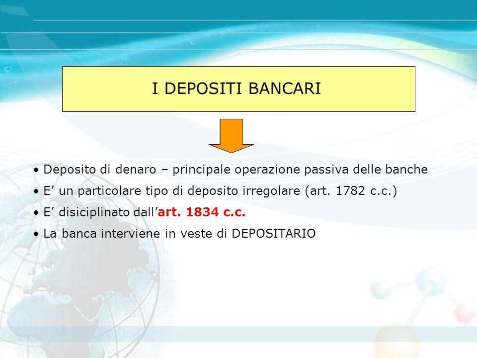 I DEPOSITI BANCARI Deposito di denaro – principale operazione passiva delle banche. E' un particolare tipo di deposito irregolare (art. 1782 c.c.)