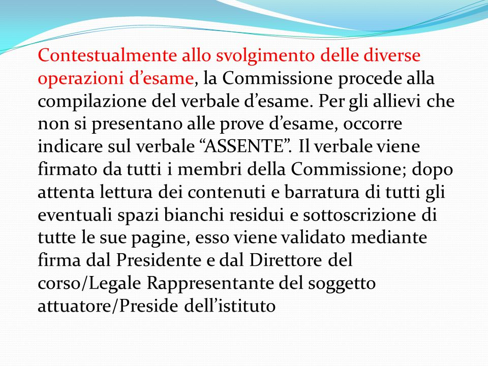 Contestualmente allo svolgimento delle diverse operazioni d'esame, la Commissione procede alla compilazione del verbale d'esame.