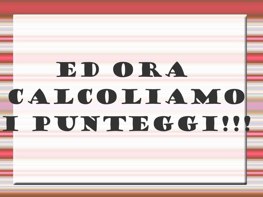 ED ORA CALCOLIAMO I PUNTEGGI!!!