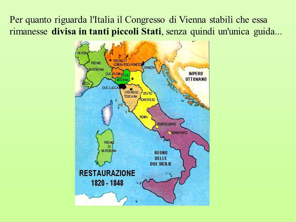 Per quanto riguarda l Italia il Congresso di Vienna stabilì che essa rimanesse divisa in tanti piccoli Stati, senza quindi un unica guida...