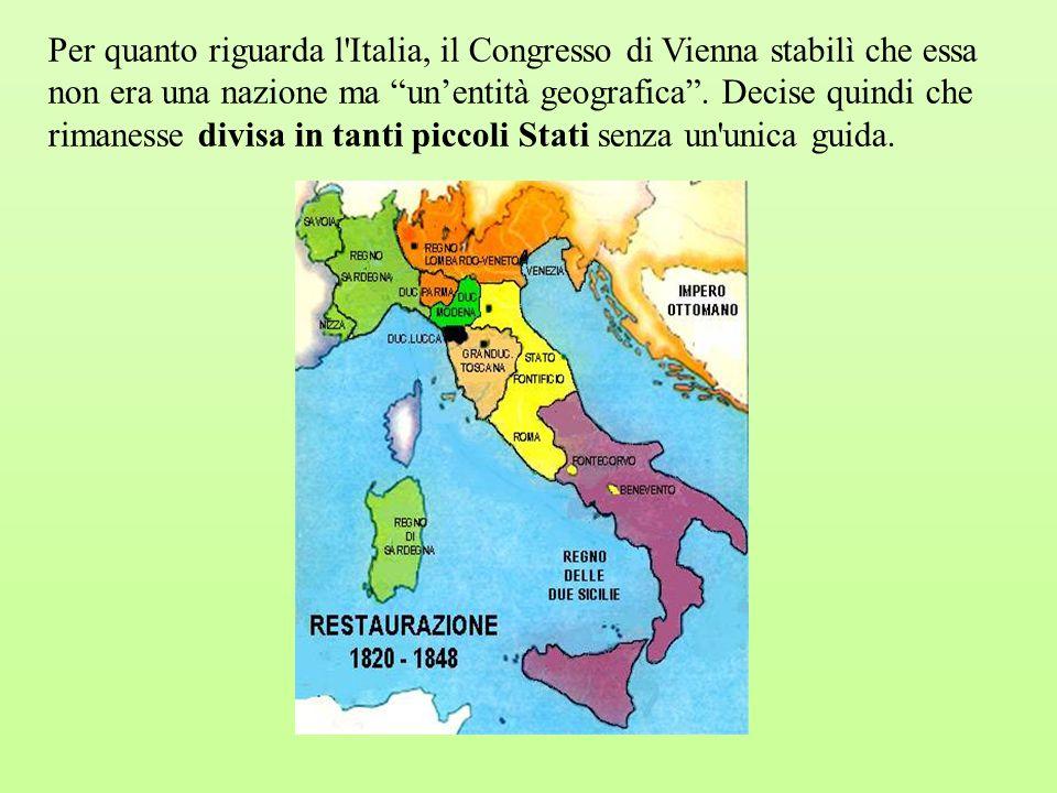 Per quanto riguarda l Italia, il Congresso di Vienna stabilì che essa non era una nazione ma un'entità geografica .