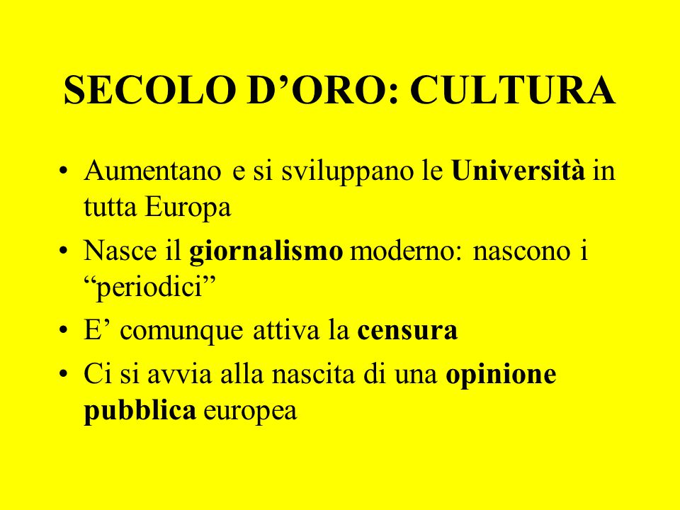 SECOLO D'ORO: CULTURA Aumentano e si sviluppano le Università in tutta Europa. Nasce il giornalismo moderno: nascono i periodici