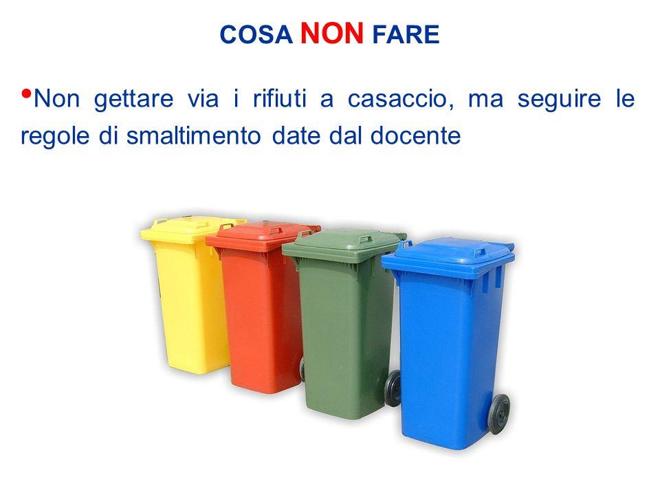 COSA NON FARE Non gettare via i rifiuti a casaccio, ma seguire le regole di smaltimento date dal docente.