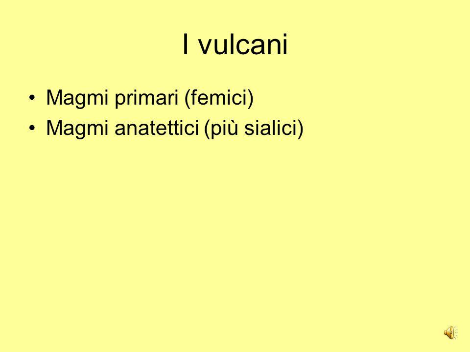I vulcani Magmi primari (femici) Magmi anatettici (più sialici)