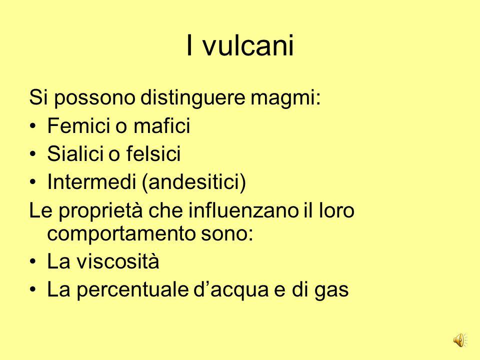 I vulcani Si possono distinguere magmi: Femici o mafici