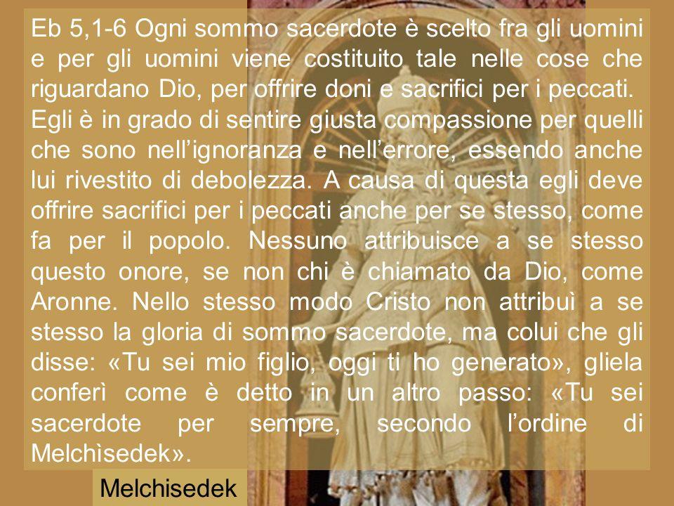 Eb 5,1-6 Ogni sommo sacerdote è scelto fra gli uomini e per gli uomini viene costituito tale nelle cose che riguardano Dio, per offrire doni e sacrifici per i peccati.