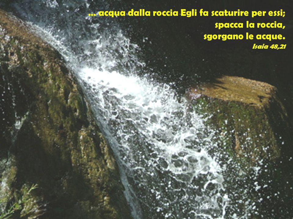 … acqua dalla roccia Egli fa scaturire per essi; spacca la roccia,