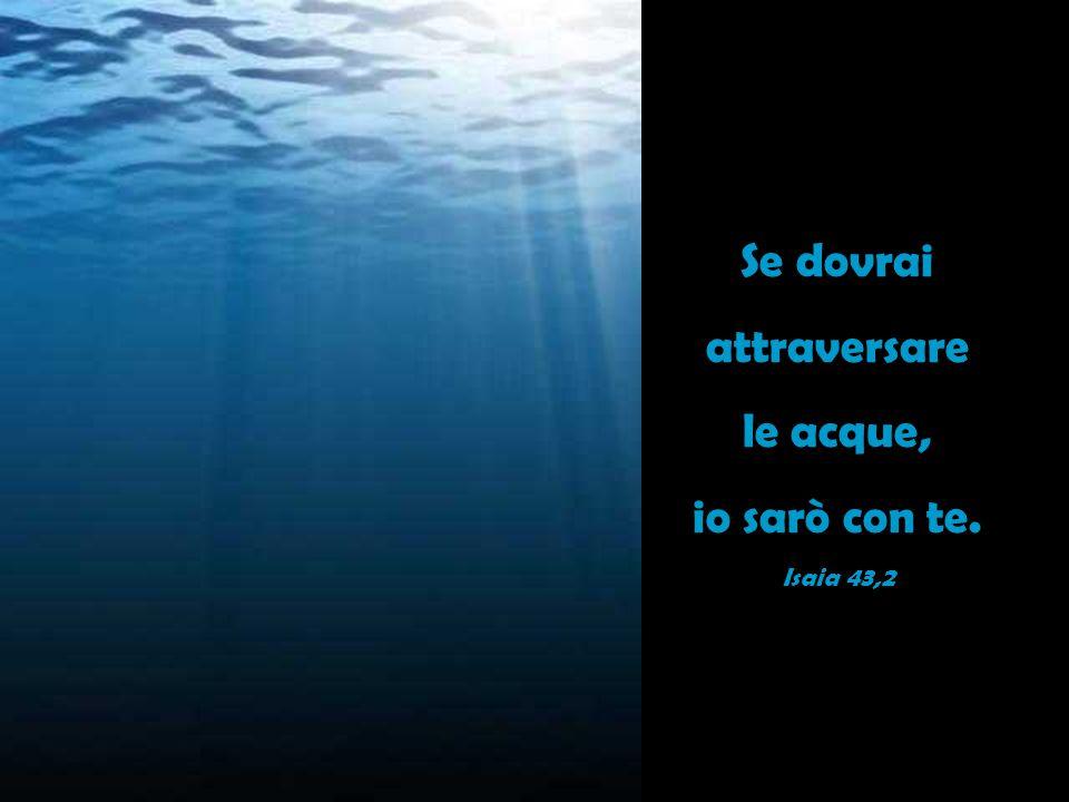 Se dovrai attraversare le acque, io sarò con te. Isaia 43,2