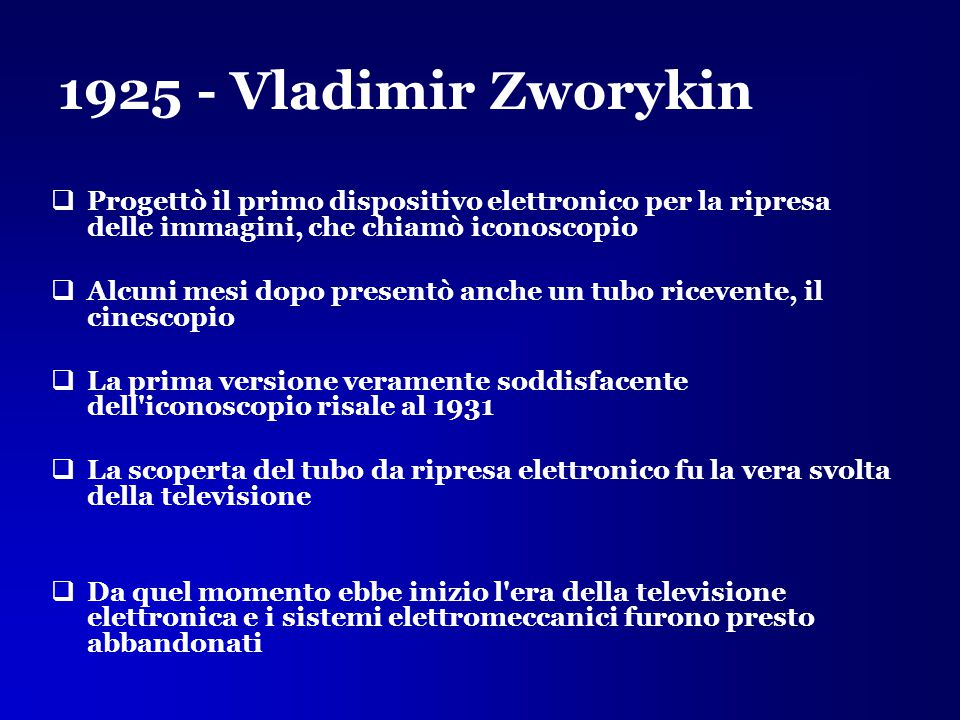 1925 - Vladimir Zworykin Progettò il primo dispositivo elettronico per la ripresa delle immagini, che chiamò iconoscopio.