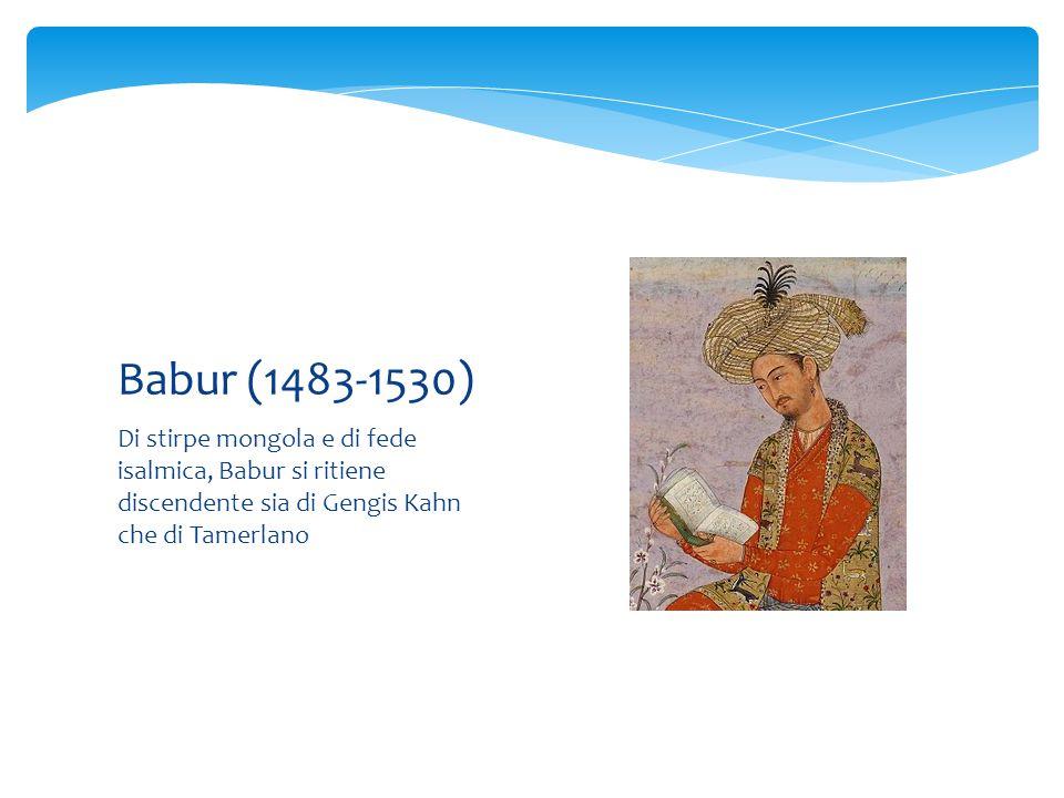 Babur (1483-1530) Di stirpe mongola e di fede isalmica, Babur si ritiene discendente sia di Gengis Kahn che di Tamerlano.