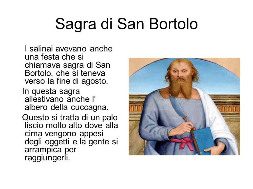 Sagra di San BortoloI salinai avevano anche una festa che si chiamava sagra di San Bortolo, che si teneva verso la fine di agosto.