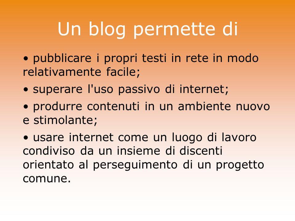 Un blog permette di pubblicare i propri testi in rete in modo relativamente facile; superare l uso passivo di internet;