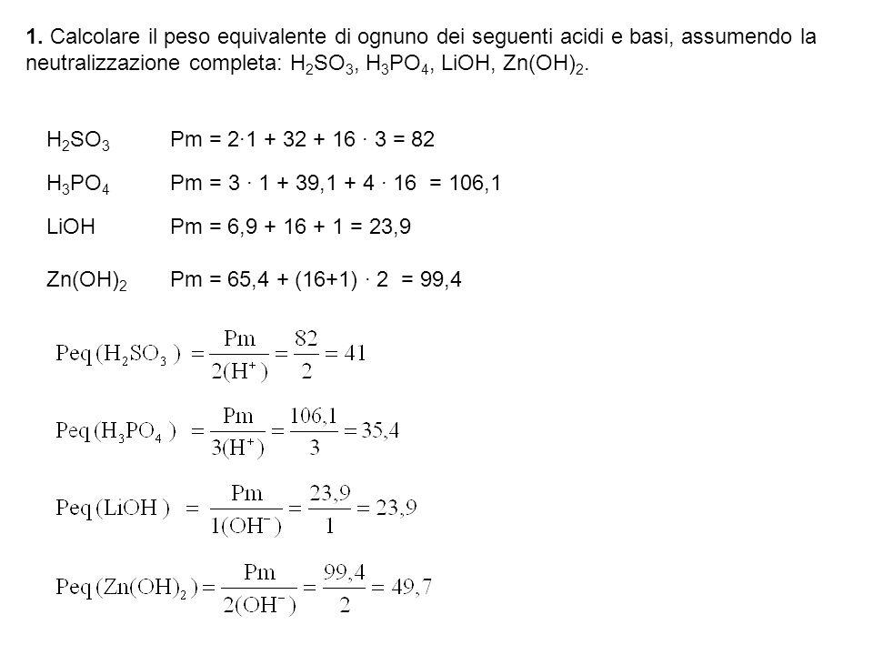 1. Calcolare il peso equivalente di ognuno dei seguenti acidi e basi, assumendo la neutralizzazione completa: H2SO3, H3PO4, LiOH, Zn(OH)2.