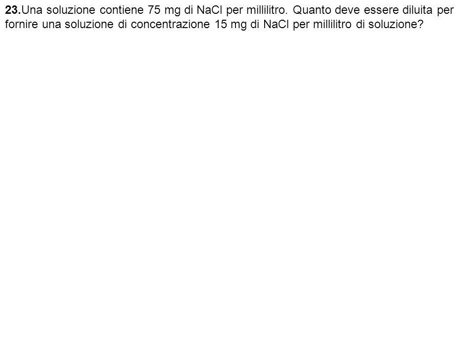 23. Una soluzione contiene 75 mg di NaCl per millilitro