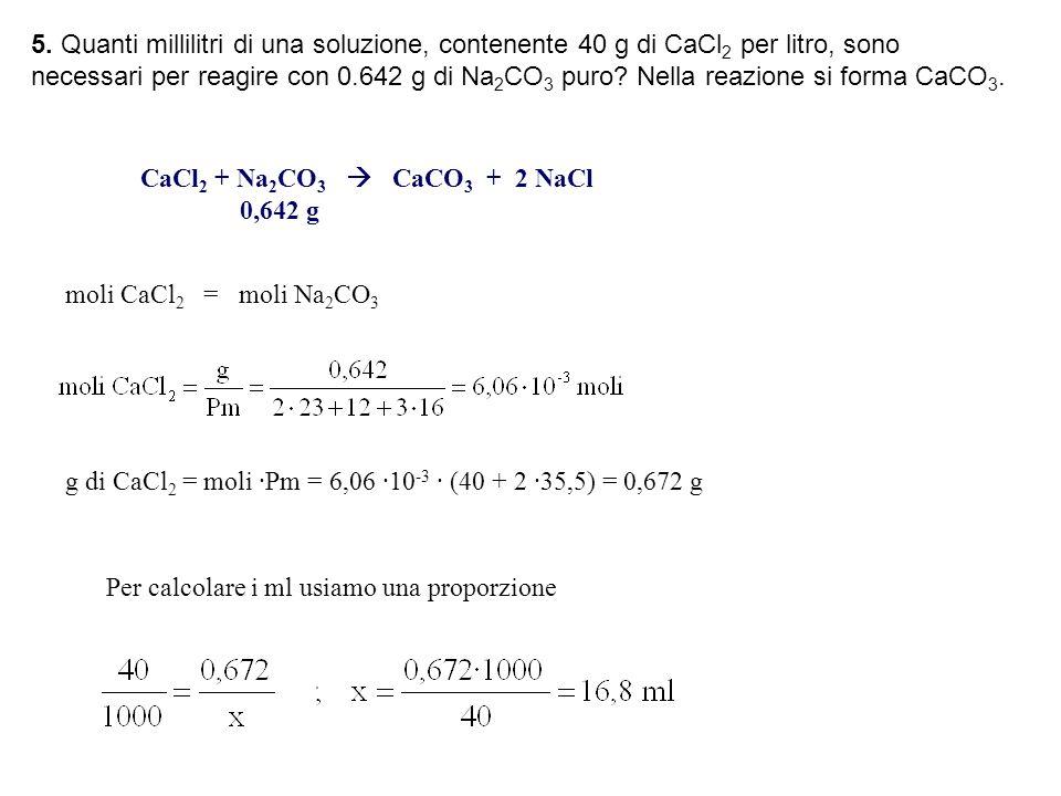 5. Quanti millilitri di una soluzione, contenente 40 g di CaCl2 per litro, sono necessari per reagire con 0.642 g di Na2CO3 puro Nella reazione si forma CaCO3.